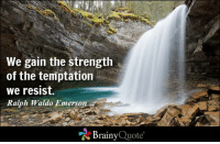 We gain the strength  of the temptation  we resist.  Ralph Waldo Emerson  Brainy  Quote We gain the strength of the temptation we resist. - Ralph Waldo Emerson http://www.brainyquote.com/quotes/authors/r/ralph_waldo_emerson.html #strength #QOTD