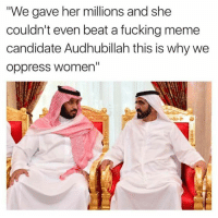"""Memes, Beats, and Women: """"We gave her millions and she  couldn't even beat a fucking meme  candidate Audhubillah this is why we  oppress women' Sent in by a fan!  -Founder"""