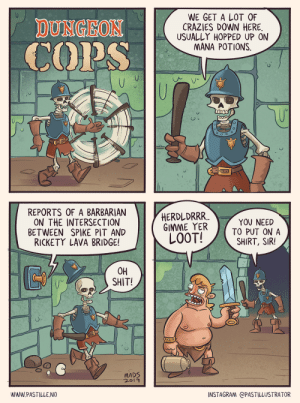 [OC] Dungeon Cops: WE GET A LOT OF  CRAZIES DOWN HERE.  USUALLY HOPPED UP ON  MANA POTIONS  DUNGEON  COPS  REPORTS OF A BARBARIAN  ON THE INTERSECTION  BETWEEN SPIKE PIT AND  RICKETY LAVA BRIDGE!  HERDLDRRR  GIMME YER  LOOT!  YOU NEED  TO PUT ON A  SHIRT, SIR!  OH  SHIT!  MADS  2019  INSTAGRAM @PASTILLUSTRATOR  WWW.PASTILLE.NO [OC] Dungeon Cops