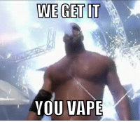 WE GET IT  YOU VAPE We Get it Goldberg...