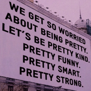 So Worried: WE GET SO WORRIED  ABOUT BEING PRETTY  LET'S BE PRETTY KIND.  PRETTY FUNNY  PRETTY SMART  PRETTY STRONG.