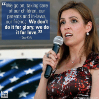Children, Friends, and Life: We go on, taking care  of our children, our  parents and in-laws,  our friends. We don't  do it for glory; we do  it for love  Taya Kyle  FOX  NEWS  Jacob n via AP TayaKyle reflects on her life as a military spouse with her late husband legendary U.S. Navy SEAL ChrisKyle. MilitarySpouseAppreciationDay