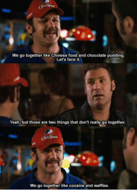 """Chew Big Red or F@*k you!"" What is your favorite Talladega Nights:The Ballad of Ricky Bobby quote? -JM -: We go together like Chinese food and chocolate pudding.  face it.  Yeah, but those are two things that don't really go together.  We go together like cocaine and waffles. ""Chew Big Red or F@*k you!"" What is your favorite Talladega Nights:The Ballad of Ricky Bobby quote? -JM -"