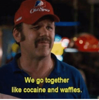 Cocaine and waffles are very healthy @cockmemesv2 dankmemes: We go together  like cocaine and waffles. Cocaine and waffles are very healthy @cockmemesv2 dankmemes