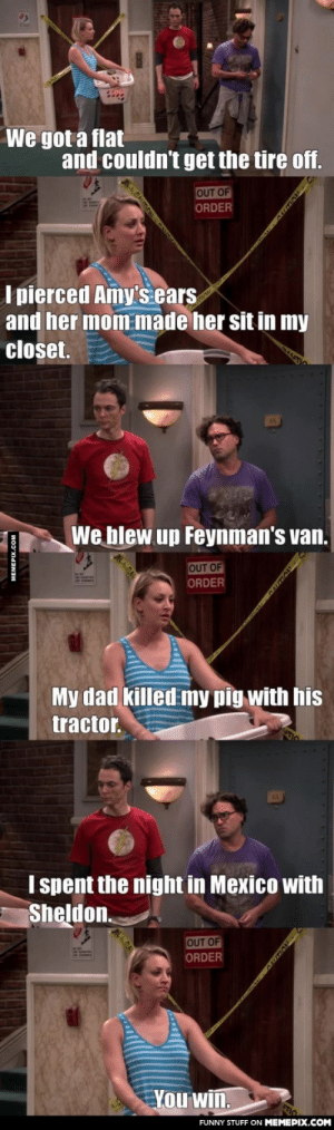 Sheldon and Mexicoomg-humor.tumblr.com: We got a flat  and couldn't get the tire off.  OUT OF  ORDER  I pierced Amy's ears  and her mom made her sit in my  closet.  We blew up Feynman's van.  OUT OF  ORDER  My dad killed my pig with his  tractor.  I spent the night in Mexico with  Sheldon.  OUT OF  ORDER  You win.  FUNNY STUFF ON MEMEPIX.COM  MEMEPIX.COM Sheldon and Mexicoomg-humor.tumblr.com