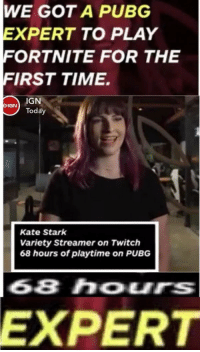 Twitch, Time, and Today: WE GOT A PUBG  XPERT TO PLAY  ORTNITE FOR THE  FIRST TIME.  IGN  Today  IGN  Kate Stark  Variety Streamer on Twitch  68 hours of playtime on PUBG  68 hours  EXPERT