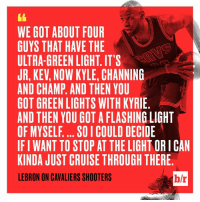 All Of The Lights.: WE GOT ABOUT FOUR  GUYS THAT HAVE THE  ULTRA-GREEN LIGHT. ITS  JR, KEV, NOW KYLE, CHANNING  AND CHAMP. AND THEN YOU  GOT GREEN LIGHTS WITH KYRIE  AND THEN YOU GOT A FLASHING LIGHT  OF MYSELF.... SO I COULD DECIDE  IF I WANT TO STOP AT THE LIGHT OR I CAN  KINDA JUST CRUISE THROUGH THERE  LEBRON ON CAVALIERS SHOOTERS  b/r All Of The Lights.