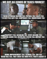 Thanks to the Libertarian Party of Texas for this post! To get involved locally, go to lp.org/states!: WE GOT ALL KINDS OF TAXES FORREST  THERES FEDERAL INCOMETAX, PAYROLL TAX, SALES TAX  ESTATE TAX,GIFT TAX, CORPORATE TAX, INHERITANCE TAX  PROPERTY TAX, GASOLINE TAX, STATE INCOME TAX,  CAPITAL GAINS TAX, DEATH TA, EXCISE TAX, IMPORT TAK  www.MURICATODAY.COM  HOME IMPROVEMENT TAK, SCHOOL TAX, SIN TAX  ROAD USE TAX, THEY EVEN TAX OUR PETS, THATS ABOUT IT Thanks to the Libertarian Party of Texas for this post! To get involved locally, go to lp.org/states!