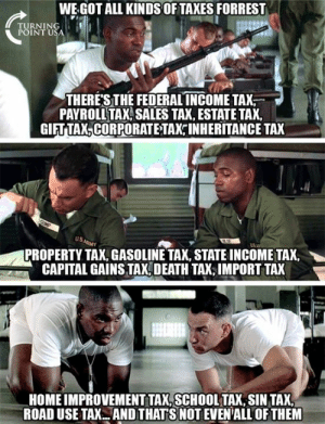 #TaxationIsTheft: WE GOT ALL KINDS OFTAXES FORREST  TURNING !  POINTU  THERESTHE FEDERAL INCOMETAX  PAYROLL TAX SALES TA, ESTATE TAX,  GIFT TAX,CORPORATE TAX INHERITANCE TAX  US  PROPERTY TAX, GASOLINE TAX, STATE INCOME TAX,  CAPITAL GAINS TAX, DEATH TAX,IMPORT TAX  HOME IMPROVEMENT TAX,SCHOOLTAX, SIN TAX  ROAD USE TAX.ANDTHAT S NOT EVEN'ALL OF THEM #TaxationIsTheft