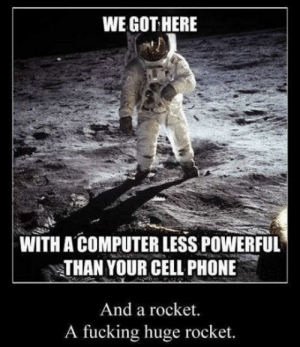 Achievements!: WE GOT HERE  WITH A COMPUTER LESS POWERFUL  THAN YOUR CELL PHONE  And a rocket.  A fucking huge rocket. Achievements!