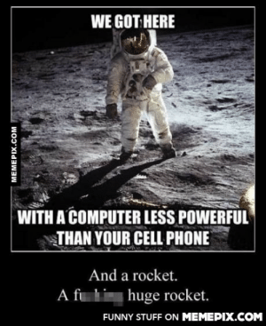My first thought tooomg-humor.tumblr.com: WE GOT HERE  WITH A COMPUTER LESS POWERFUL  THAN YOUR CELL PHONE  And a rocket.  A fi li huge rocket.  FUNNY STUFF ON MEMEPIX.COM  MEMEPIX.COM My first thought tooomg-humor.tumblr.com