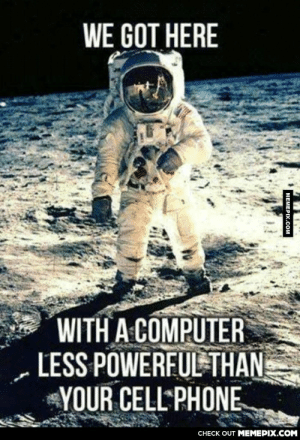 When you think about it…omg-humor.tumblr.com: WE GOT HERE  WITH A COMPUTER  LESS POWERFUL THAN  YOUR CELL PHONE  CHECK OUT MEMEPIX.COM  MEMEPIX.COM When you think about it…omg-humor.tumblr.com