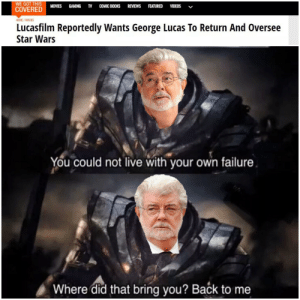 If you want something done right: WE GOT THIS  COVERED  MOVIES  GAMING  COMIC BOOKS REVIEWS FEATURED VIDEOS  HOME / MOVIES  Lucasfilm Reportedly Wants George Lucas To Return And Oversee  Star Wars  You could not live with your own failure  Where did that bring you? Back to me If you want something done right