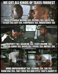 All forms of theft LIKE & TAG YOUR FRIENDS ------------------------- 🚨Partners🚨 😂@the_typical_liberal 🎙@too_savage_for_democrats 📣@the.conservative.patriot Follow: @rightwingsavages & Like us on Facebook: The Right-Wing Savages Follow my backup page @tomorrowsconservatives -------------------- conservative libertarian republican democrat gop liberals maga makeamericagreatagain trump liberal american donaldtrump presidenttrump american 3percent maga usa america draintheswamp patriots nationalism sorrynotsorry politics patriot patriotic ccw247 2a 2ndamendment: WE GOTALLIKINDSOF TAXES FORREST  THERES FEDERALINCOME TAX, PAYROLL TAX,SALES TAX,  ESTATETAXAGIFT TAX, CORPORATE TAX, INHERITANCE TAX  US  PROPERTY TAX, GASOLINE TAX, STATEINCOME TAX,  CAPITAL GAINS TAX, DEATH TAX, EXCISE TAX IMPORT TAX  www.MURICATODAY coM  HOME IMPROVEMENT TAX, SCHOOLTAX, SIN TAX,  ROAD USE TAX, THEY EVEN TAX OUR PETS, THATS ABOUTIT All forms of theft LIKE & TAG YOUR FRIENDS ------------------------- 🚨Partners🚨 😂@the_typical_liberal 🎙@too_savage_for_democrats 📣@the.conservative.patriot Follow: @rightwingsavages & Like us on Facebook: The Right-Wing Savages Follow my backup page @tomorrowsconservatives -------------------- conservative libertarian republican democrat gop liberals maga makeamericagreatagain trump liberal american donaldtrump presidenttrump american 3percent maga usa america draintheswamp patriots nationalism sorrynotsorry politics patriot patriotic ccw247 2a 2ndamendment