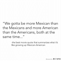 """Growing Up, Memes, and American: """"We gotta be more Mexican than  the Mexicans and more American  than the Americans, both at the  same time  -the best movie quote that summarizes what it's  like growing up Mexican-American  @wearemitu It's exhausting."""
