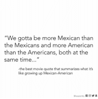 """Growing Up, Memes, and American: """"We gotta be more Mexican than  the Mexicans and more American  than the Americans, both at the  same time  the best movie quote that summarizes what it's  like growing up Mexican-American  wearemmitu It's exhausting."""