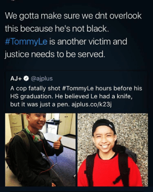 Fuck the Police, Police, and Black: We gotta make sure we dnt overlook  this because he's not black  #TommyLe is another victim and  justice needs to be served  AJ + @ajplus  A cop fatally shot #TommyLe hours before his  HS graduation. He believed Le had a knife,  but it was just a pen, apļus.co/k23] reason #32366291 why fuck the police