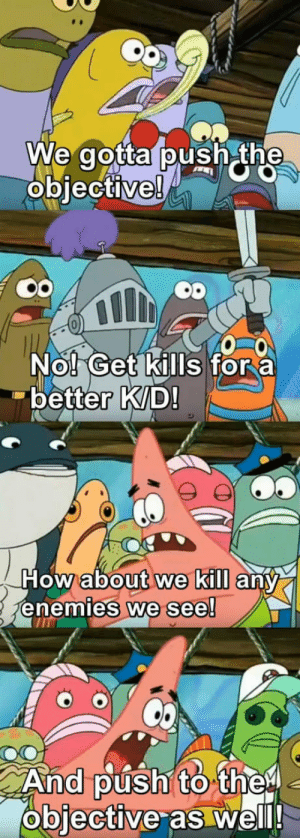 Push, Now, and Get: We gotta push the  objective!  Nol Get kills fora  better K/D  Howabout we kill  any  NOW  eneies  we see!  And púśh to thei  objective as well! Its really not that hard