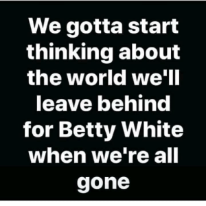 How will she survive?: We gotta start  thinking about  the world we'Il  leave behind  for Betty White  when we re all  gone How will she survive?