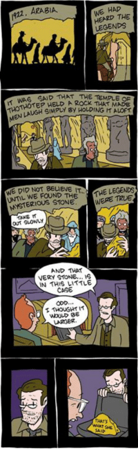 http://smbc-comics.com/index.php?id=1638: WE HAD  1922, ARABIA.  THE  LEGENDS  WAS SAD THAT THE TEMPLE HELD, A Rock MADE  WE DID NOT BEUEVE  THE LEGENDS  FOUND THE  MYSTERIOUS STONE.  WERE out Guowy  AND THAT  VERY STONE...  IN THIS LITTLE  CASE  THOUGHT IT http://smbc-comics.com/index.php?id=1638