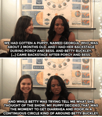 """<p><b>WEB EXCLUSIVE: </b><a href=""""https://www.youtube.com/watch?v=fcD3wii7wIw"""" target=""""_blank"""">Audra McDonald shares the story of how her puppy and a temporary tattoo stole the show!</a></p>: WE HAD GOTTEN A PUPPY, NAMED GEORGIA,WHOWAS  ABOUT 2 MONTHS OLD. ANDIHAD HER BACKSTAGE  DURING PORGY AND BESS. AND BETTY BUCKLEY  […] CAME BACKSTAGE AFTER PORGY AND BESS  AND WHILE BETTY WAS TRYING TELL ME WHAT SHE  THOUGHT OF THE SHOW, MY PUPPY DECIDED THAT WAS  THE MOMENT TO GET DIARRHEA AND POOPINA  CONTINUOUS CIRCLE KIND OF AROUND BETTY BUCKLEY <p><b>WEB EXCLUSIVE: </b><a href=""""https://www.youtube.com/watch?v=fcD3wii7wIw"""" target=""""_blank"""">Audra McDonald shares the story of how her puppy and a temporary tattoo stole the show!</a></p>"""