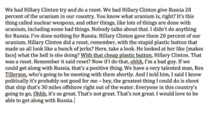 Bad, Hillary Clinton, and Love: We had Hillary Clinton try and do a reset. We had Hillary Clinton give Russia 20  percent of the uranium in our country. You know what uranium is, right? lt's this  thing called nuclear weapons, and other things, like lots of things are done with  uranium, including some bad things. Nobody talks about that. I didn't do anything  for Russia. I've done nothing for Russia. Hillary Clinton gave them 20 percent of our  uranium. Hillary Clinton did a reset, remember, with the stupid plastic button that  made us all look like a bunch of jerks? Here, take a look. He looked at her like [makes  face] what the hell is she doing? With that cheap plastic button. Hillary Clinton. That  was a reset. Remember it said reset? Now if I do that, ohhh, l'm a bad guy. If we  could get along with Russia, that's a positive thing. We have a very talented man, Rex  Tillerson, who's going to be meeting with them shortly. And I told him, I said I know  politically it's probably not good for me - hey, the greatest thing I could do is shoot  that ship that's 30 miles offshore right out of the water. Everyone in this country's  going to go, Ohhh it's so great. That's not great. That's not great. I would love to be  able to get along with Russia.| memehumor:  You know what uranium is, right?