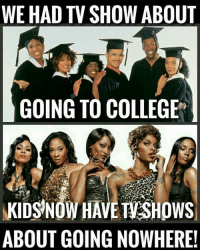 👎🏿👎🏿Boooo!!: WE HAD TV SHOW ABOUT  GOING TO COLLEGE  KIDS NOW HAVE SHDWS  ABOUT GOING NOWHERE! 👎🏿👎🏿Boooo!!