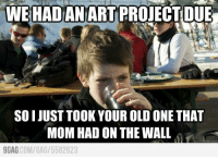 My little brother just told me this http://9gag.com/gag/5582623: WE HADAN ART PROJECT DUE  SOI JUST TOOK YOUR OLD ONE THAT  MOM HAD ON THE WALL  meme com  9GAG  COM/GAG 5582623 My little brother just told me this http://9gag.com/gag/5582623