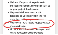 That my friend, is a lie.: . We have 10+ years of experience in  project development, so you can trust us  for your project development  We provide full source code with  database, so you can modify the full  project accordingte youunoad  We provide 100% Tested Project without  errors and bugs  . All the projects has been developed and  tested by experienced developers That my friend, is a lie.