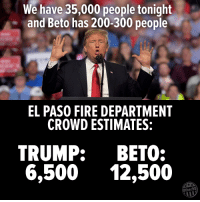 25 Brutally Hilarious Memes Proving Trump Is A Moron: http://bit.ly/2FKWcfX: We have 35,000 people tonight  and Beto has 200-300 people  EL PASO FIRE DEPARTMENT  CROWD ESTIMATES:  TRUMP: BETO:  6,500 12,500  Other98 25 Brutally Hilarious Memes Proving Trump Is A Moron: http://bit.ly/2FKWcfX