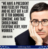 """John Oliver, Got, and Skins: """"WE HAVE A PRESIDENT  WHO FEEDS OFF PRAISE  AND HE JUST GOT A LOT  OF IT FOR BOMBING  SOMEONE AND THAT  SHOULD MAKE  EVERYONE VERY, VERY  WORRIED  JOHN OLIVER  Addicting Info This is terrifying. Trump's incompetence and dangerously thin skin is going to get a lot of people killed."""