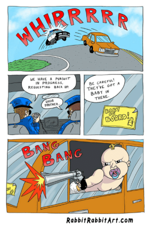 Omg, Tumblr, and Blog: WE HAVE A PURSUIT  IN PROGRESS,  REQUESTING BACK UP  BE CAREFUL!  THEY'VE GOT A  BABY IN  WHOA  PARTNER  THERE  BOARD  RabbitRabbitArt.com omg-images:  [OC] Baby on Board!