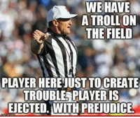 Logical fallacy referee is great.: WE HAVE  A TROLL ON  THE FIELD  PLAYER HEREJUST TOCREATE  TROUBLE PLAYERIS  EDECTED. WITH PREUDICE. Logical fallacy referee is great.