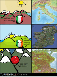 When other people talk about their mountains... -Charlotte: We have Alps  and nice peaks!  Our  mountain  are fierce  and bold!  cool story  indeed  TURKEY BALL  Charlotte  Venic  Ronny  Naples  Land When other people talk about their mountains... -Charlotte