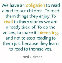 Memes, Oblige, and The Voice: We have an  obligation to read  aloud to our children. To read  them things they enjoy. To  read to them stories we are  already tired of. To do the  voices, to make it  interesting,  and not to stop reading to  them just because they learn  to read to themselves.  Neil Gaiman My novel: http://amzn.to/2eTURWw Read 'Purpose' http://amzn.to/2eLmN1f