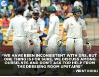"Virat Kohli wasn't happy with Steve Smith looking at dressing room for a referral.: ""WE HAVE BEEN INCONSISTENT WITH DRS, BUT  ONE THING IS FOR SURE, WE DISCUSS AMONG  OURSELVES AND DON'T ASK FOR HELP FROM  THE DRESSING ROOM UPSTAIRS""  VIRAT KOHLI Virat Kohli wasn't happy with Steve Smith looking at dressing room for a referral."