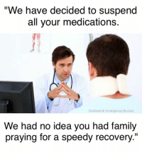 "Said no doctor, ever.: ""We have decided to suspend  all your medications.  Godless & Irreligious/lb.com  We had no idea you had family  praying for a speedy recovery."" Said no doctor, ever."