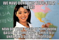 "<p>All of my teachers. via /r/memes <a href=""http://ift.tt/2tK8v5s"">http://ift.tt/2tK8v5s</a></p>: WE HAVE DONE THIS TOPIC FOR 2  WEEKS  Rt  NOW DO THREE PAGES OF HOMEUORIK  BASED ON SOMETHİNGCOMPLETELY  UNRELATED DUE IN TOMORRO  DOWNLOAD MEME GENERATOR FROM HTTP://MEMECRUNCH.COM <p>All of my teachers. via /r/memes <a href=""http://ift.tt/2tK8v5s"">http://ift.tt/2tK8v5s</a></p>"