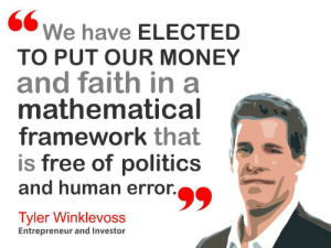 Money, Politics, and Entrepreneur: We have ELECTED  TO PUT OUR MONEY  and faith in a  mathematical  framework that  is free of politics  and human error.  Tyler Winklevoss  Entrepreneur and Investor Tyler Winklevoss Said.