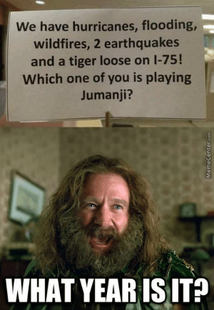 Reddit, Tiger, and Jumanji: We have hurricanes, flooding,  wildfires, 2 earthquakes  and a tiger loose on I-75!  Which one of you is playing  Jumanji?  WHAT YEAR IS IT? How long has it been ?!?!