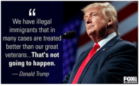 Memes, Business, and Immigration: We have illegal  immigrants that in  many cases are treated  better than our great  veterans  That's not  going to happen.  Donald Trump  BUSINESS We need Trump!