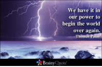 We have it in our power to begin the world over again. - Thomas Paine: We have it in  our power to  begin the world  over again.  Thomas Paine  Brainy  Quote We have it in our power to begin the world over again. - Thomas Paine