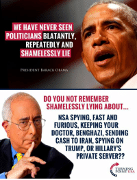 Doctor, Memes, and Obama: WE HAVE NEVER SEEN  POLITICIANS BLATANTLY,  REPEATEDLY AND  SHAMELESSLY LIE  PRESIDENT BARACK OBAMA  DO YOU NOT REMEMBER  SHAMELESSLY LYING ABOUT  NSA SPYING, FAST AND  FURIOUS, KEEPING YOUR  DOCTOR, BENGHAZI, SENDING  CASH TO IRAN, SPYING ON  TRUMP, OR HILLARY'S  PRIVATE SERVER??  TURNING  POINT USA ...SURELY He Can't Be Serious?? #BigGovSucks