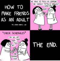 Growing up sucks.: WE HAVE S0 mucH IN CommON!  WE SHOULD TOTALLV HANGOUT  HOW TO  SOMETIME!  NEAH!  MAKE FRIENDS  C  AS AN ADULT  By LORN BRANTZ /BF  CHECK SCHEDULES  Can you do?  nope nope  ACA THE END.  Thurs?  ach  C  Nah  Mondays  nope Growing up sucks.