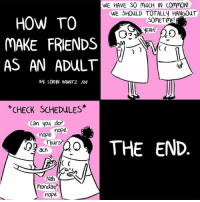 Welcome to adulthood (By @lorynbrantz): WE HAVE SO MUCH IN CommoN!  WE SHOULD TOTALLV HANGOUT  HOW TO  SOMETIME  YEAH!  MAKE FRIENDS  C  AS AN ADULT  By LORWN BRANTZ /BF  CHECK SCHEDULES  Can you do?  mope  mope.  ACA THE END  Thurs?  acK  C  Nah  NJ  Monday  nope Welcome to adulthood (By @lorynbrantz)