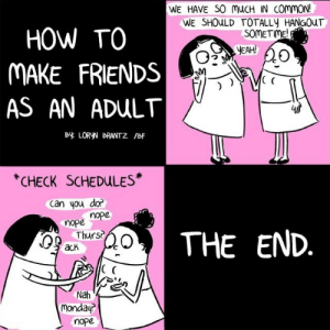 tastefullyoffensive:  by Loryn Brantz: WE HAVE SO MuCH IN commoN!  WE SHOuLD TOTALLY HANGOUT  HOW TO  MAKE FRIENDS  AS AN ADULT  SOMETME  YEAH  ( C  B LORYN BRANTZ /BF  CHECK SCHEDULES*  can you do?  nope  nope  0THE END  Thurs?  acK  C (  monday?  nope tastefullyoffensive:  by Loryn Brantz
