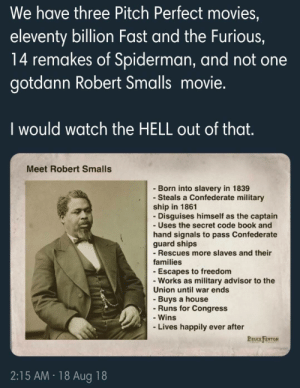 Who else would watch this? This guy is a badass by tony-bromo MORE MEMES: We have three Pitch Perfect movies,  eleventy billion Fast and the Furious,  14 remakes of Spiderman, and not one  gotdann Robert Smalls movie.  I would watch the HELL out of that  Meet Robert Smalls  - Born into slavery in 1839  - Steals a Confederate military  ship in 1861  Disguises himself as the captain  - Uses the secret code book and  hand signals to pass Confederate  guard ships  - Rescues more slaves and their  families  -Escapes to freedom  -Works as military advisor to the  Union until war ends  - Buys a house  Runs for Congress  - Wins  Lives happily ever after  BRUCE FENTON  2:15 AM 18 Aug 18 Who else would watch this? This guy is a badass by tony-bromo MORE MEMES