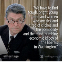 """True, Tumblr, and Blog: We have to find  tough, bright young  men and women  who are sick and  tired of clichés and  the pomposity  and the mind-numbing  economic idiocy oT  the liberals  in Washington.""""  @Heritage  葷