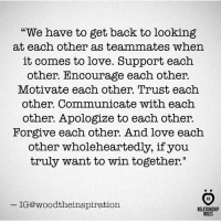 """Love, Back, and Looking: """"We have to get back to looking  at each other as teammates when  it comes to love. Support each  other. Encourage each other.  Motivate each other. Trust each  other. Communicate with each  other. Apologize to each other.  Forgive each other. And love each  other wholeheartedly, if you  truly want to win together""""  IG@woodtheinspiration  RELATIONSHIP  RULES"""