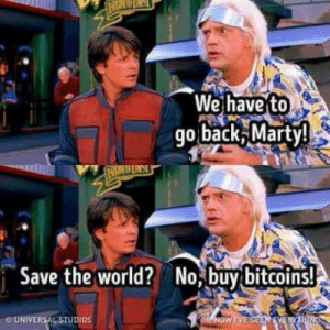 All I Can Say Is, Back, and Bitcoins: We have to  go back Marty  Save the worldNo,buy bitcoins!  UNIVERSAL STUDIOS All I can say is 1BTC = $16,000